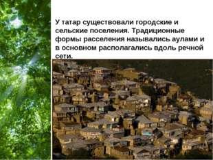 У татар существовали городские и сельские поселения. Традиционные формы рассе