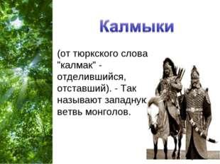 """(от тюркского слова """"калмак"""" - отделившийся, отставший). - Так называют запад"""