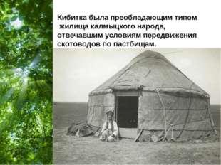 Кибитка была преобладающим типом жилища калмыцкого народа, отвечавшим условия