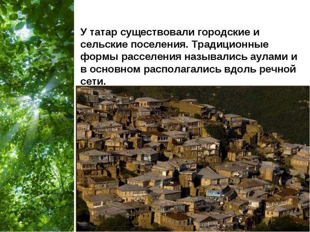 У татар существовали городские и сельские поселения. Традиционные формы рассе...