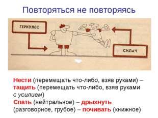 Повторяться не повторяясь Нести (перемещать что-либо, взяв руками) – тащить