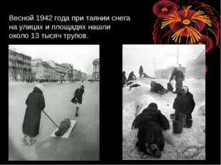 Весной 1942 года при таянии снега на улицах и площадях нашли около 13 тысяч т