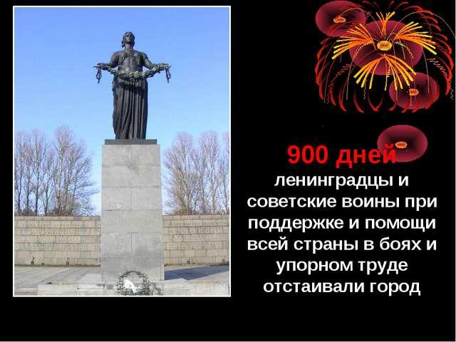 900 дней ленинградцы и советские воины при поддержке и помощи всей страны в б...