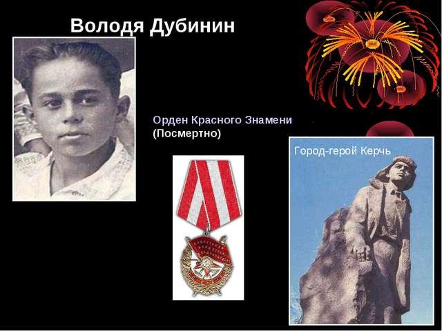 Володя Дубинин Орден Красного Знамени (Посмертно) Город-герой Керчь