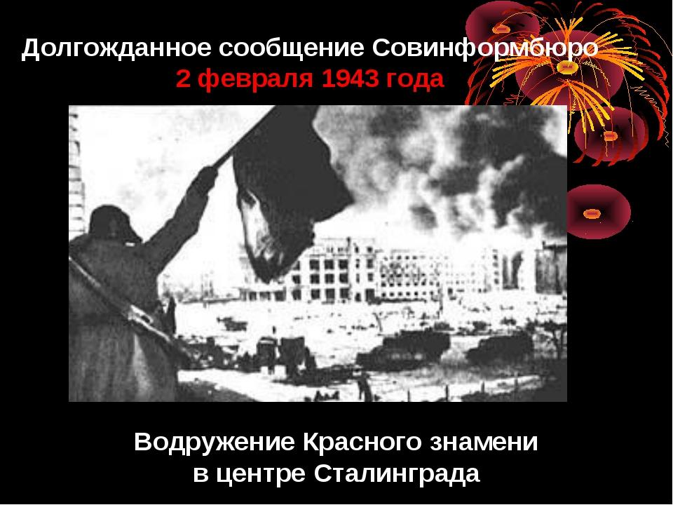Долгожданное сообщение Совинформбюро 2 февраля 1943 года Водружение Красного...