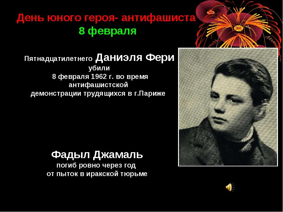 День юного героя- антифашиста 8 февраля Пятнадцатилетнего Даниэля Фери убили...