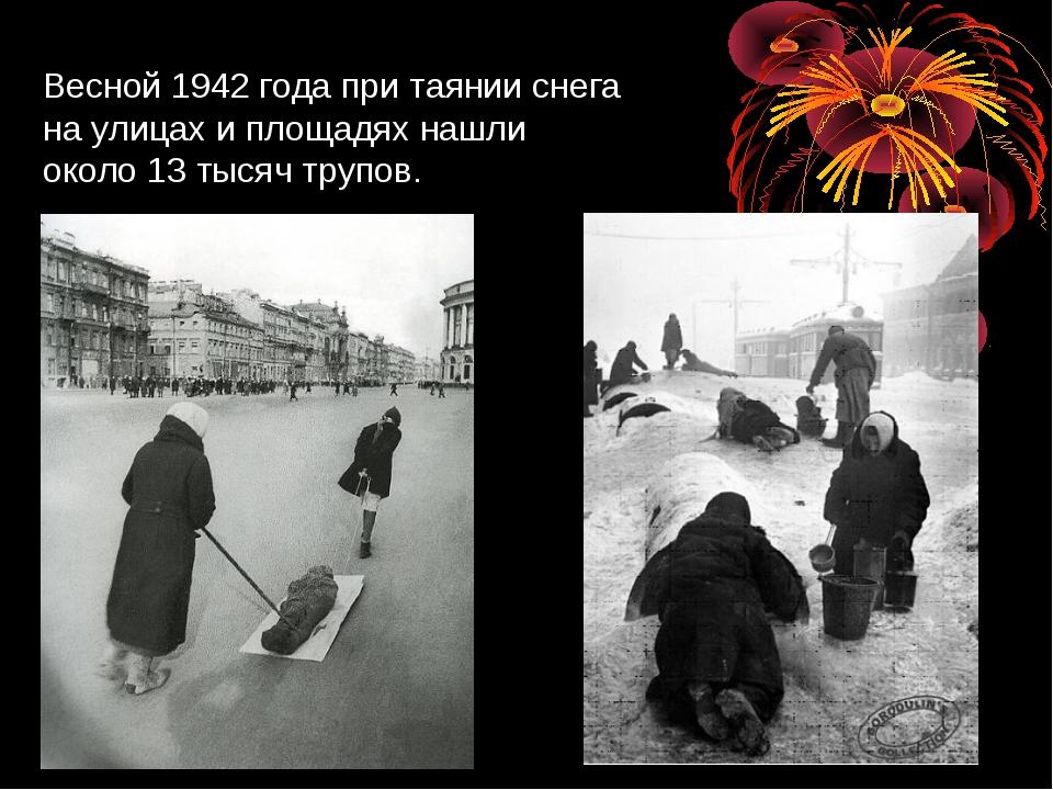 Весной 1942 года при таянии снега на улицах и площадях нашли около 13 тысяч т...