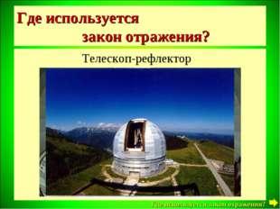 Где используется закон отражения? Телескоп-рефлектор Где используется закон о