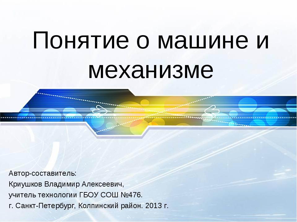 Понятие о машине и механизме Автор-составитель: Криушков Владимир Алексеевич,...