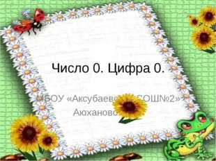 Число 0. Цифра 0. МБОУ «Аксубаевская СОШ№2» Аюхановой Г.Р.