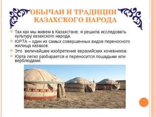 ОБЫЧАИ И ТРАДИЦИИ КАЗАХСКОГО НАРОДА Так как мы живем в Казахстане, я решила