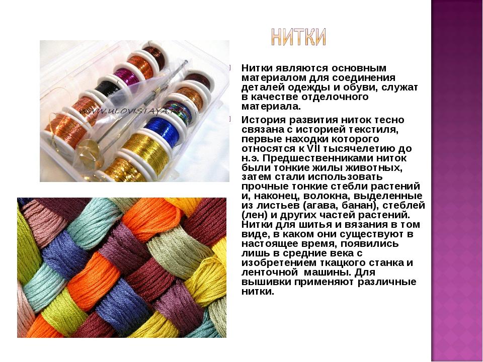 Ниткиявляются основным материалом для соединения деталей одежды и обуви, слу...