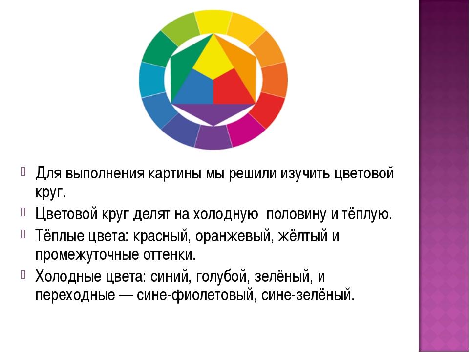 Для выполнения картины мы решили изучить цветовой круг. Цветовой круг делят н...