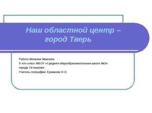 Наш областной центр – город Тверь  Работа Мячкова Максима 9 «А» класс МБОУ