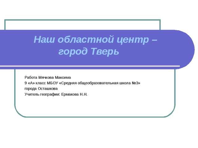 Наш областной центр – город Тверь  Работа Мячкова Максима 9 «А» класс МБОУ...