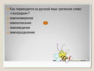 Как переводится на русский язык греческое слово «география»? землеизмерение з