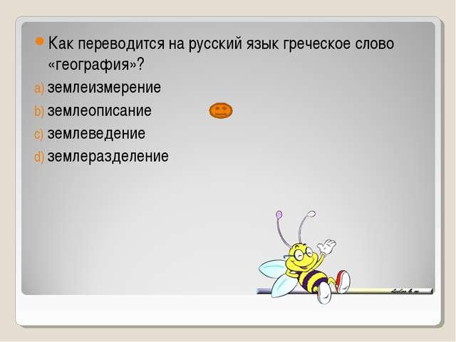 Как переводится на русский язык греческое слово «география»? землеизмерение з...