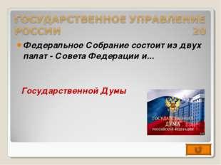 Федеральное Собрание состоит из двух палат - Совета Федерации и... Государств