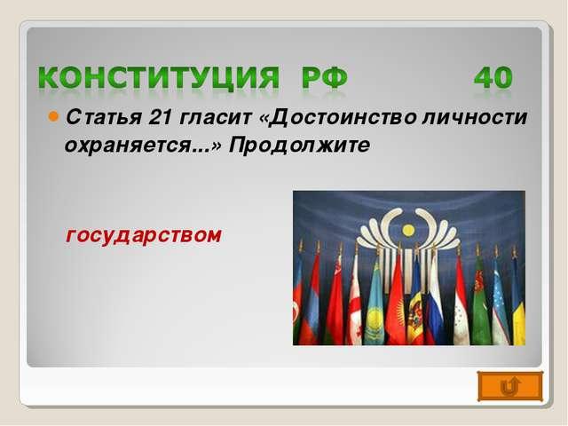 Статья 21 гласит «Достоинство личности охраняется...» Продолжите государством