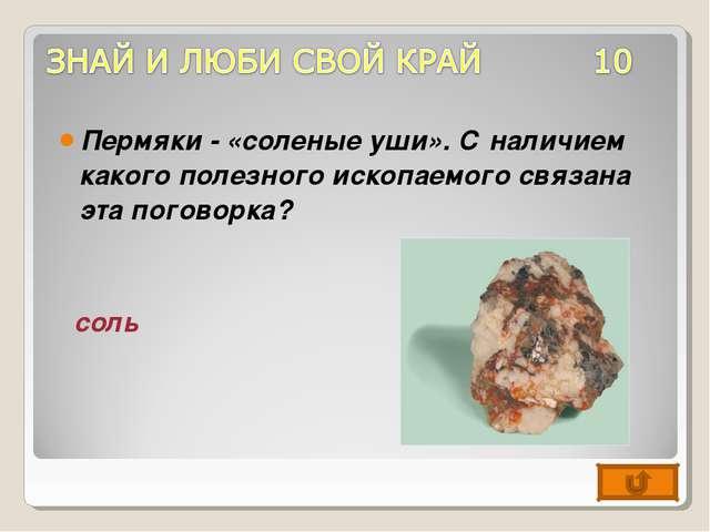 Пермяки - «соленые уши». С наличием какого полезного ископаемого связана эта...