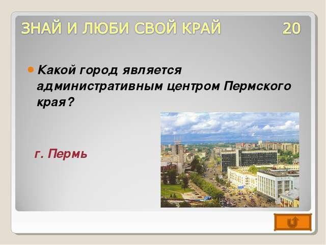Какой город является административным центром Пермского края? г. Пермь