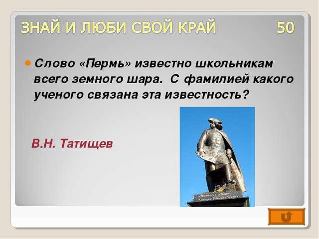Слово «Пермь» известно школьникам всего земного шара. С фамилией какого учено...