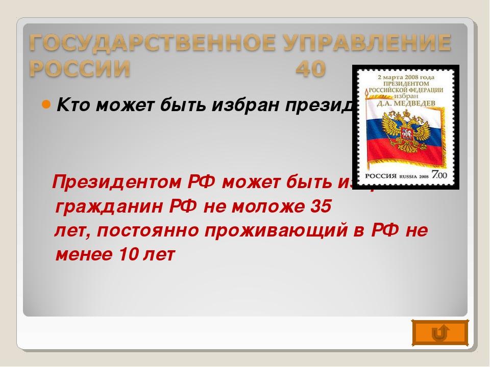 Кто может быть избран президентом? Президентом РФ может быть избран гражданин...