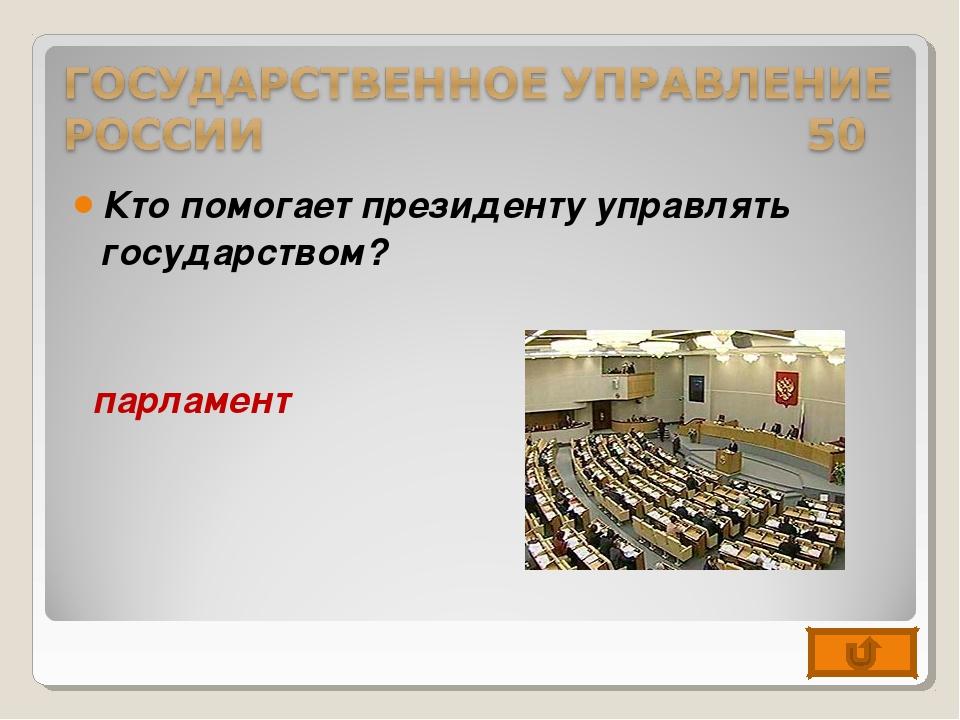 Кто помогает президенту управлять государством? парламент