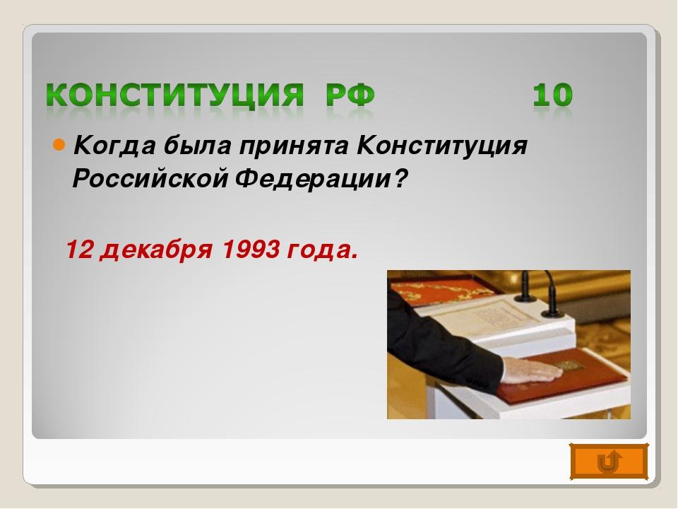 Когда была принята Конституция Российской Федерации? 12 декабря 1993 года.