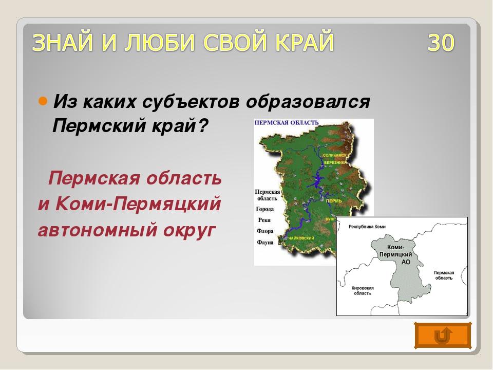 Из каких субъектов образовался Пермский край? Пермская область и Коми-Пермяцк...