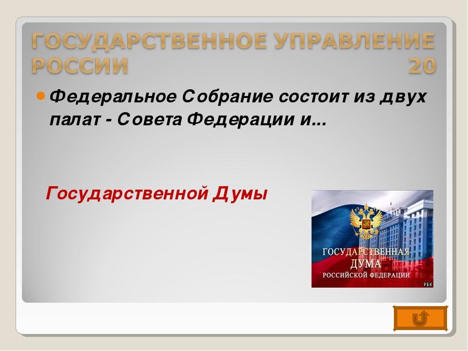 Федеральное Собрание состоит из двух палат - Совета Федерации и... Государств...