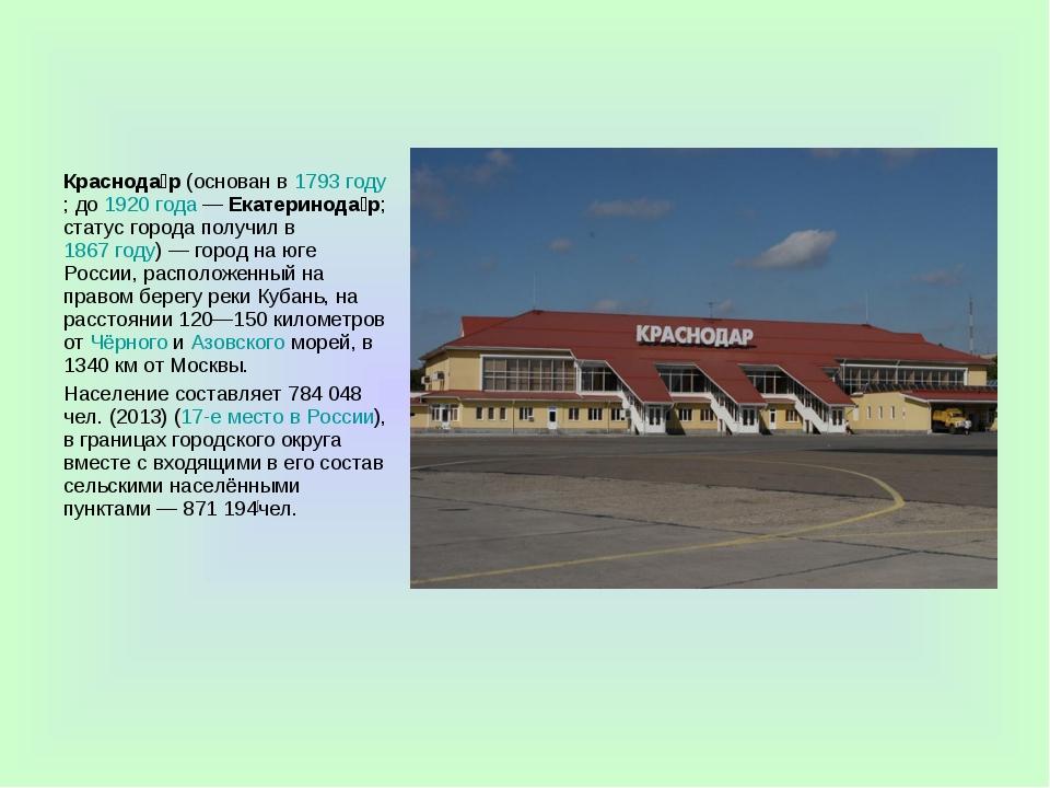 Краснода́р(основан в1793 году; до1920 года—Екатеринода́р; статус города...