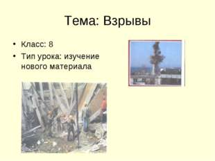 Тема: Взрывы Класс: 8 Тип урока: изучение нового материала