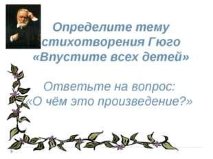 Определите тему стихотворения Гюго «Впустите всех детей» Ответьте на вопрос: