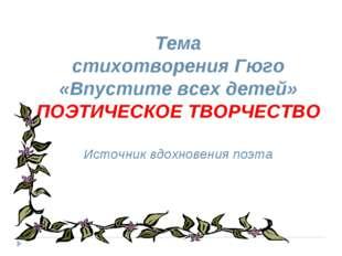 Тема стихотворения Гюго «Впустите всех детей» ПОЭТИЧЕСКОЕ ТВОРЧЕСТВО Источни