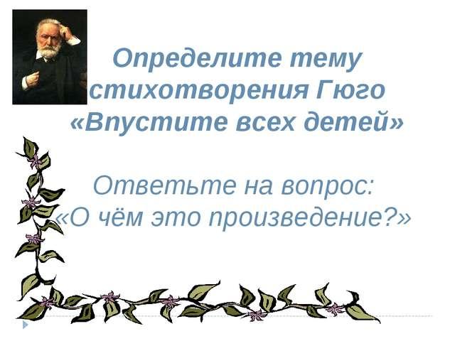 Определите тему стихотворения Гюго «Впустите всех детей» Ответьте на вопрос:...