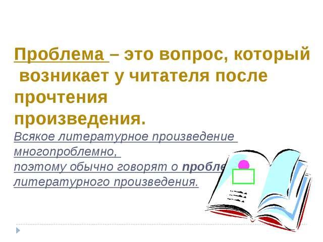 Проблема – это вопрос, который возникает у читателя после прочтения произведе...