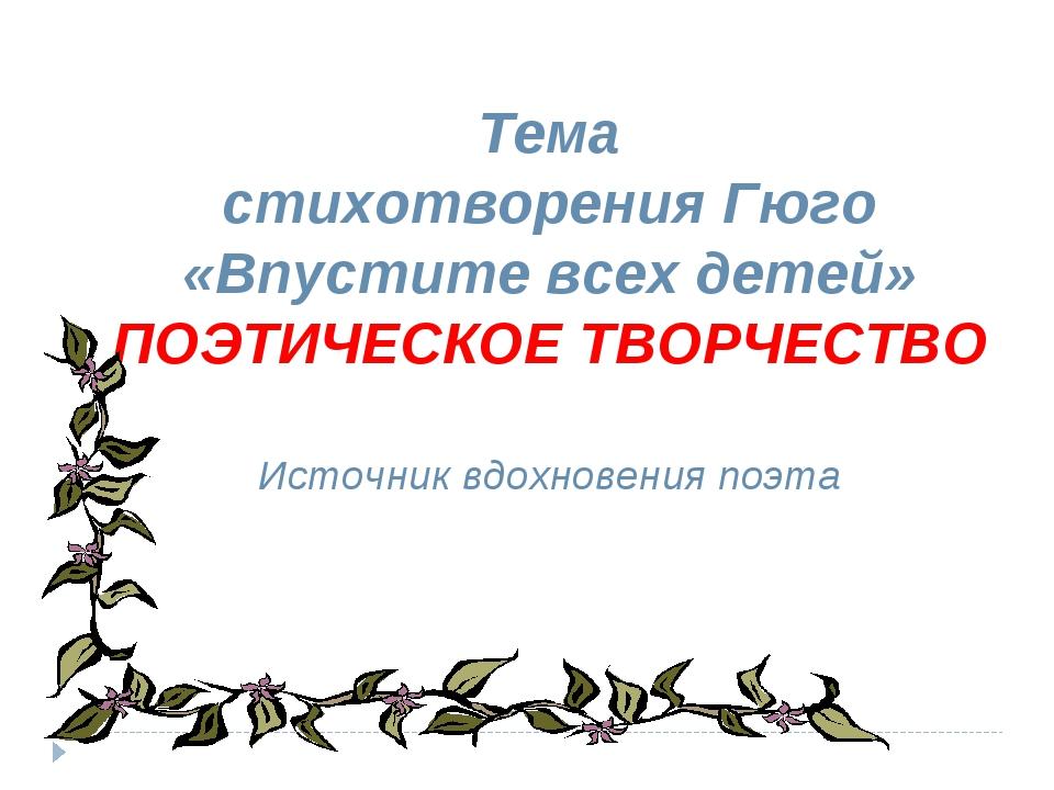 Тема стихотворения Гюго «Впустите всех детей» ПОЭТИЧЕСКОЕ ТВОРЧЕСТВО Источни...