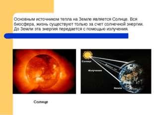 Основным источником тепла на Земле является Солнце. Вся биосфера, жизнь суще