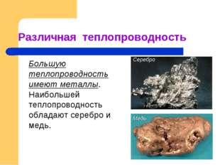 Различная теплопроводность Большую теплопроводность имеют металлы. Наибольш