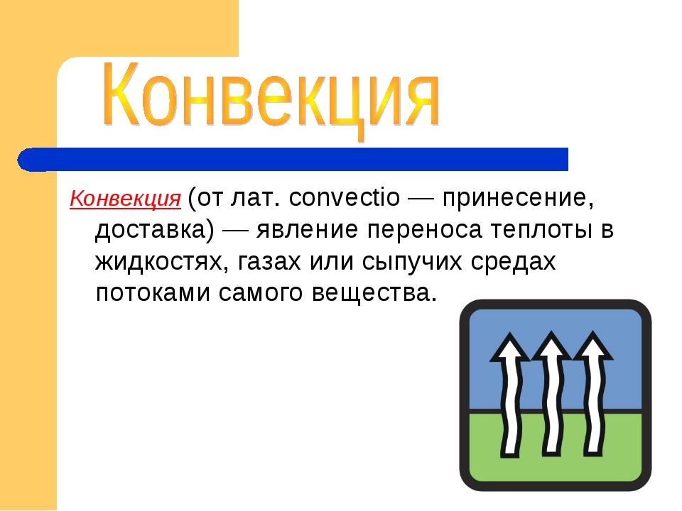 Конвекция (от лат. convectio — принесение, доставка) — явление переноса тепло...