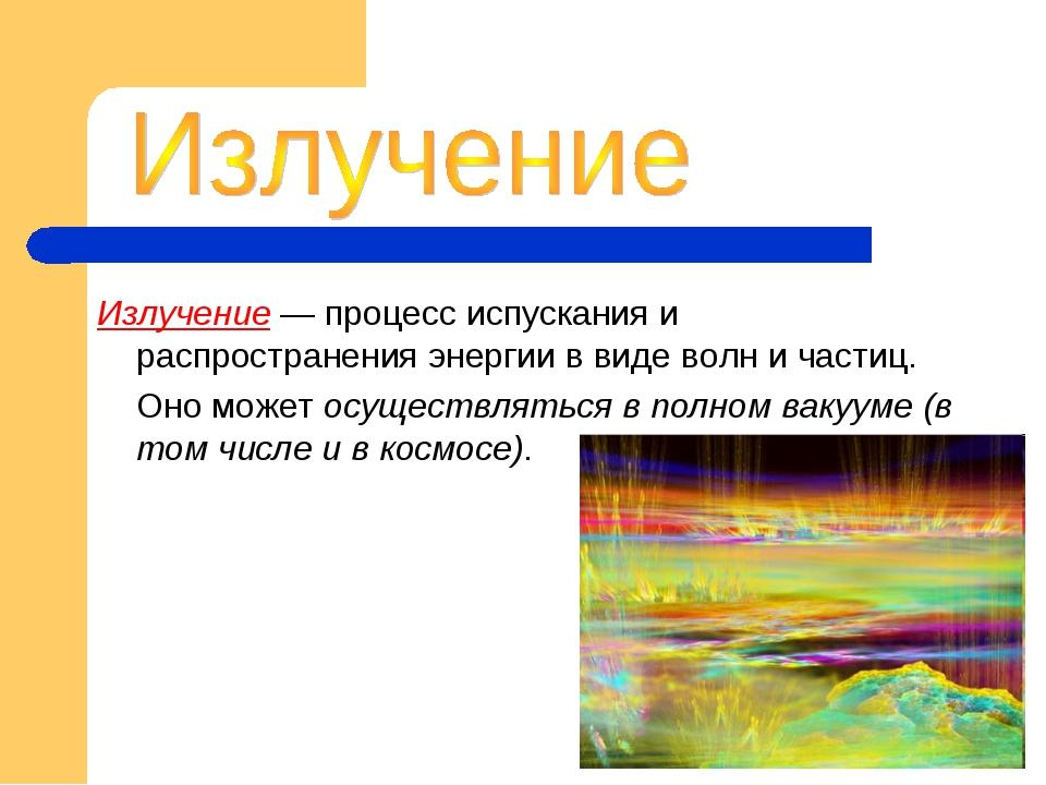 Излучение — процесс испускания и распространения энергии в виде волн и частиц...