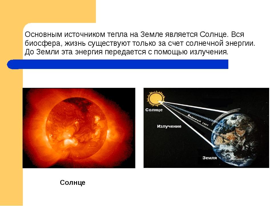 Основным источником тепла на Земле является Солнце. Вся биосфера, жизнь суще...