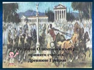Родиной Олимпийских игр принято считать Древнюю Грецию
