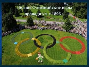 Летние Олимпийские игры проводятся с 1896 г.