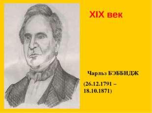 XIX век Чарльз БЭББИДЖ (26.12.1791 – 18.10.1871)