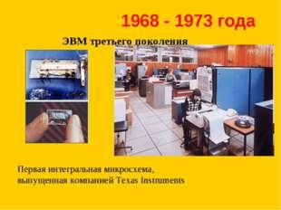 ЭВМ третьего поколения 1968 - 1973 года Первая интегральная микросхема, выпущ