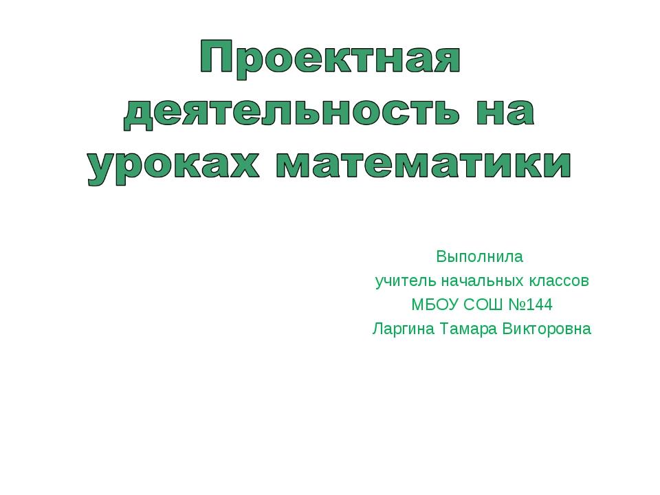 Выполнила учитель начальных классов МБОУ СОШ №144 Ларгина Тамара Викторовна