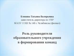 Блохина Татьяна Валерьевна заместитель директора по УВР МАОУ СОШ № 148 г. Чел