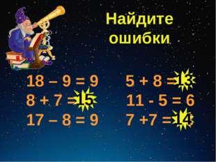 Найдите ошибки 18 – 9 = 9 5 + 8 = 3 8 + 7 = 5 11 - 5 = 6 17 – 8 = 9 7 +7 = 13